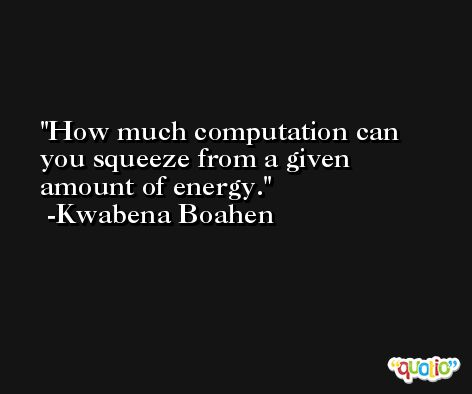 How much computation can you squeeze from a given amount of energy. -Kwabena Boahen