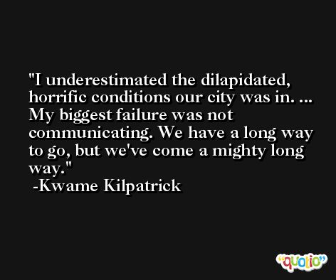 I underestimated the dilapidated, horrific conditions our city was in. ... My biggest failure was not communicating. We have a long way to go, but we've come a mighty long way. -Kwame Kilpatrick