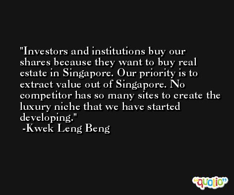 Investors and institutions buy our shares because they want to buy real estate in Singapore. Our priority is to extract value out of Singapore. No competitor has so many sites to create the luxury niche that we have started developing. -Kwek Leng Beng