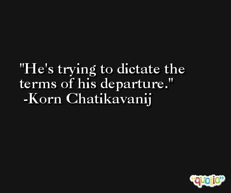 He's trying to dictate the terms of his departure. -Korn Chatikavanij
