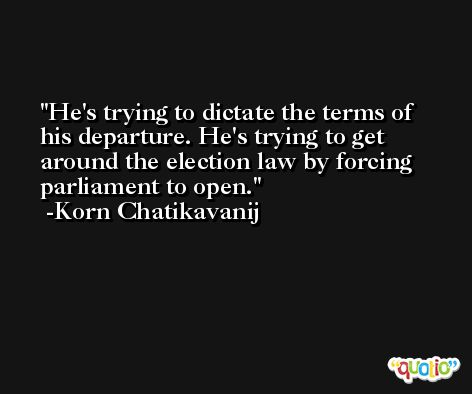 He's trying to dictate the terms of his departure. He's trying to get around the election law by forcing parliament to open. -Korn Chatikavanij