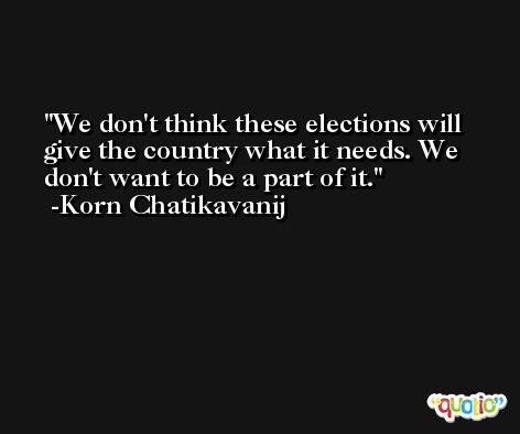We don't think these elections will give the country what it needs. We don't want to be a part of it. -Korn Chatikavanij