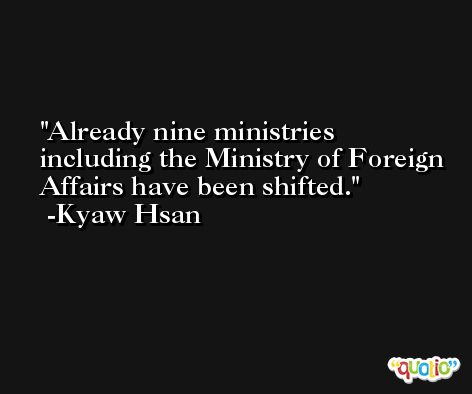 Already nine ministries including the Ministry of Foreign Affairs have been shifted. -Kyaw Hsan