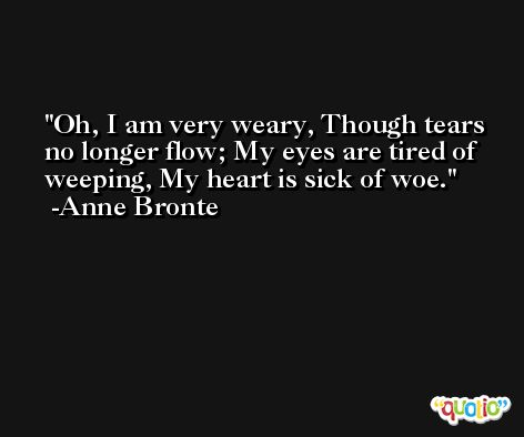 Oh, I am very weary, Though tears no longer flow; My eyes are tired of weeping, My heart is sick of woe. -Anne Bronte