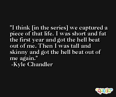 I think [in the series] we captured a piece of that life. I was short and fat the first year and got the hell beat out of me. Then I was tall and skinny and got the hell beat out of me again. -Kyle Chandler