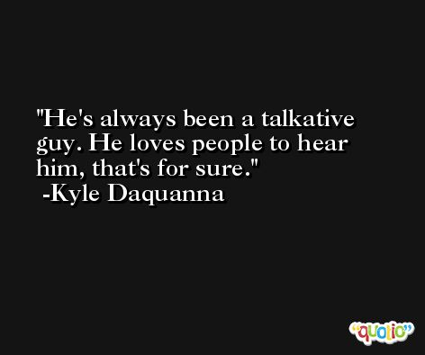 He's always been a talkative guy. He loves people to hear him, that's for sure. -Kyle Daquanna