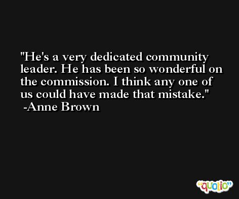 He's a very dedicated community leader. He has been so wonderful on the commission. I think any one of us could have made that mistake. -Anne Brown