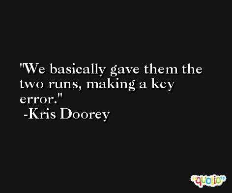 We basically gave them the two runs, making a key error. -Kris Doorey