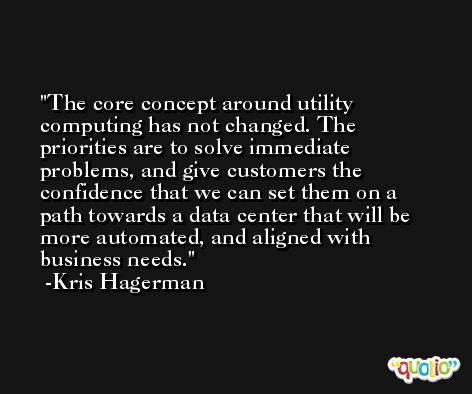 The core concept around utility computing has not changed. The priorities are to solve immediate problems, and give customers the confidence that we can set them on a path towards a data center that will be more automated, and aligned with business needs. -Kris Hagerman