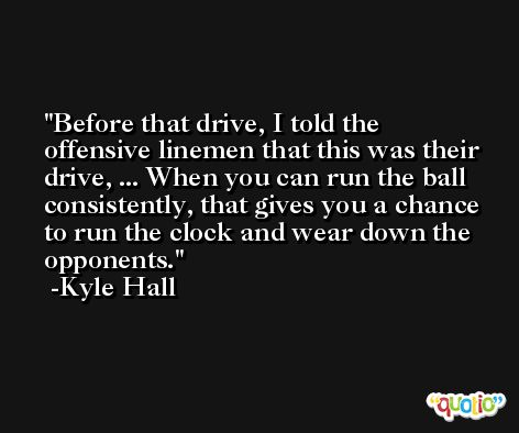 Before that drive, I told the offensive linemen that this was their drive, ... When you can run the ball consistently, that gives you a chance to run the clock and wear down the opponents. -Kyle Hall