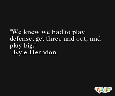 We knew we had to play defense, get three and out, and play big. -Kyle Herndon