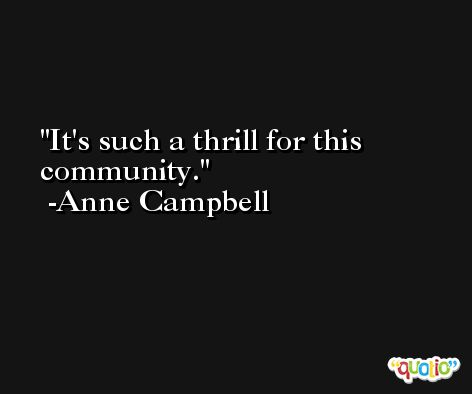 It's such a thrill for this community. -Anne Campbell