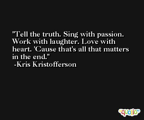 Tell the truth. Sing with passion. Work with laughter. Love with heart. 'Cause that's all that matters in the end. -Kris Kristofferson