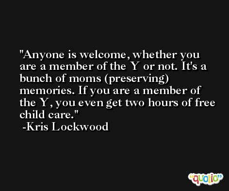 Anyone is welcome, whether you are a member of the Y or not. It's a bunch of moms (preserving) memories. If you are a member of the Y, you even get two hours of free child care. -Kris Lockwood