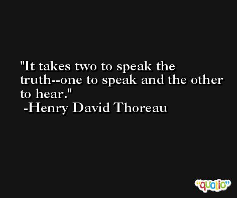 It takes two to speak the truth--one to speak and the other to hear. -Henry David Thoreau