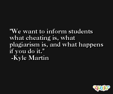 We want to inform students what cheating is, what plagiarism is, and what happens if you do it. -Kyle Martin