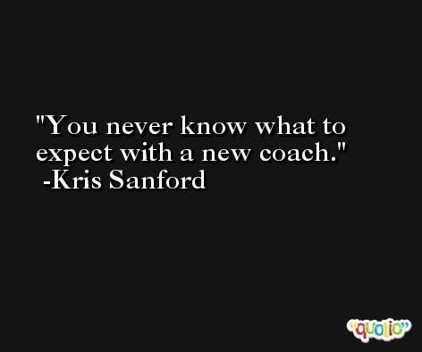 You never know what to expect with a new coach. -Kris Sanford