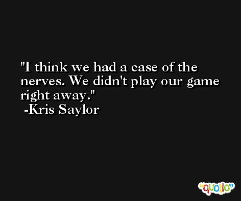 I think we had a case of the nerves. We didn't play our game right away. -Kris Saylor