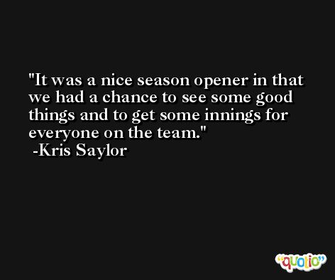 It was a nice season opener in that we had a chance to see some good things and to get some innings for everyone on the team. -Kris Saylor