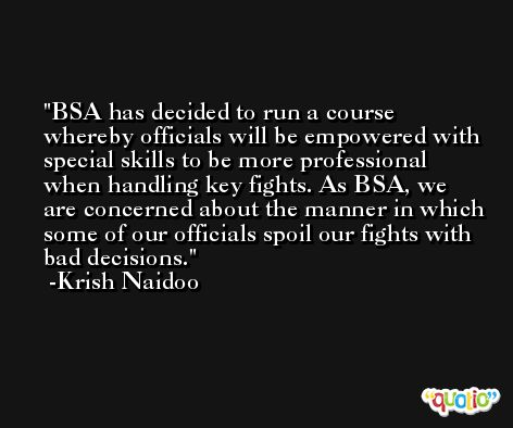 BSA has decided to run a course whereby officials will be empowered with special skills to be more professional when handling key fights. As BSA, we are concerned about the manner in which some of our officials spoil our fights with bad decisions. -Krish Naidoo