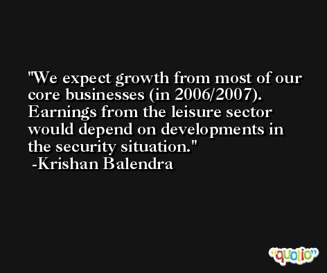 We expect growth from most of our core businesses (in 2006/2007). Earnings from the leisure sector would depend on developments in the security situation. -Krishan Balendra