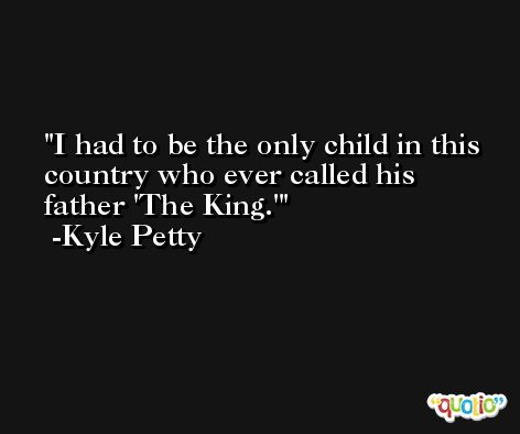 I had to be the only child in this country who ever called his father 'The King.' -Kyle Petty
