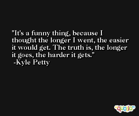 It's a funny thing, because I thought the longer I went, the easier it would get. The truth is, the longer it goes, the harder it gets. -Kyle Petty