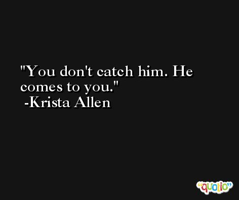 You don't catch him. He comes to you. -Krista Allen