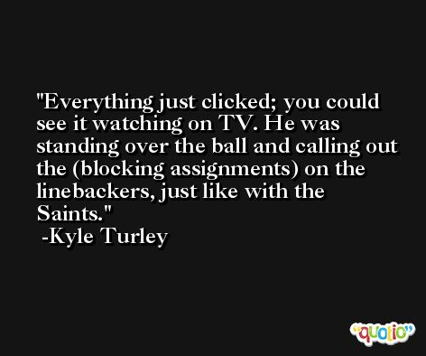 Everything just clicked; you could see it watching on TV. He was standing over the ball and calling out the (blocking assignments) on the linebackers, just like with the Saints. -Kyle Turley