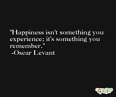 Happiness isn't something you experience; it's something you remember. -Oscar Levant