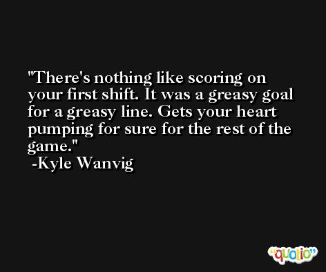 There's nothing like scoring on your first shift. It was a greasy goal for a greasy line. Gets your heart pumping for sure for the rest of the game. -Kyle Wanvig