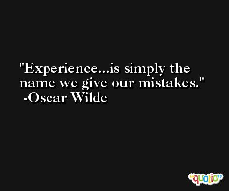 Experience...is simply the name we give our mistakes. -Oscar Wilde