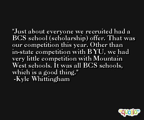 Just about everyone we recruited had a BCS school (scholarship) offer. That was our competition this year. Other than in-state competition with BYU, we had very little competition with Mountain West schools. It was all BCS schools, which is a good thing. -Kyle Whittingham