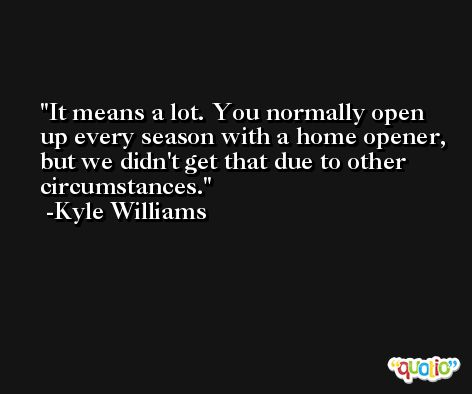It means a lot. You normally open up every season with a home opener, but we didn't get that due to other circumstances. -Kyle Williams