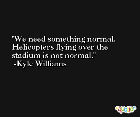 We need something normal. Helicopters flying over the stadium is not normal. -Kyle Williams