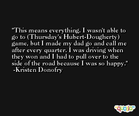 This means everything. I wasn't able to go to (Thursday's Hubert-Dougherty) game, but I made my dad go and call me after every quarter. I was driving when they won and I had to pull over to the side of the road because I was so happy. -Kristen Donofry