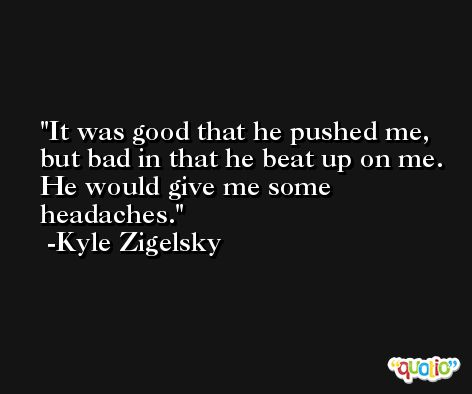It was good that he pushed me, but bad in that he beat up on me. He would give me some headaches. -Kyle Zigelsky