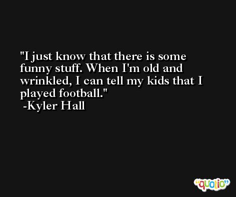 I just know that there is some funny stuff. When I'm old and wrinkled, I can tell my kids that I played football. -Kyler Hall
