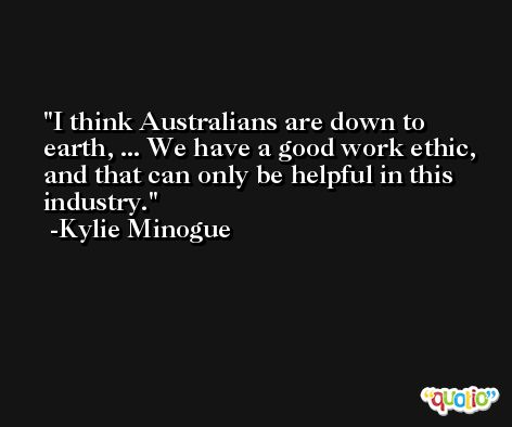 I think Australians are down to earth, ... We have a good work ethic, and that can only be helpful in this industry. -Kylie Minogue