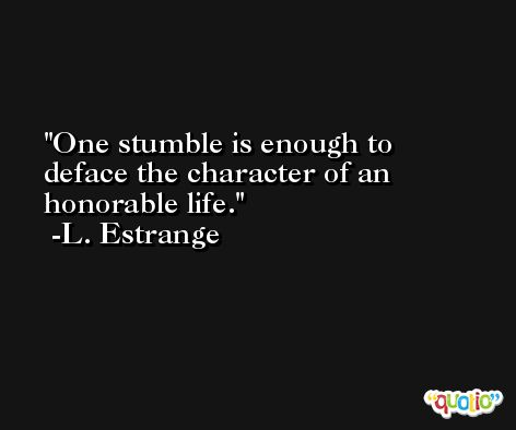 One stumble is enough to deface the character of an honorable life. -L. Estrange