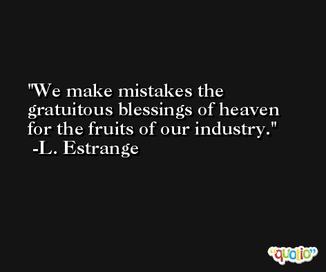 We make mistakes the gratuitous blessings of heaven for the fruits of our industry. -L. Estrange