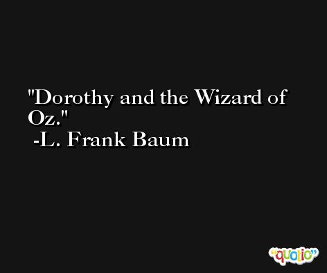 Dorothy and the Wizard of Oz. -L. Frank Baum