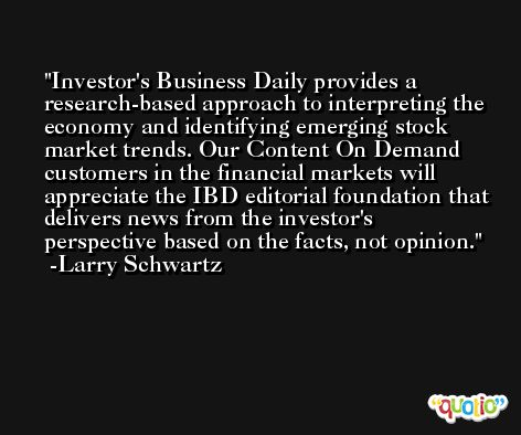 Investor's Business Daily provides a research-based approach to interpreting the economy and identifying emerging stock market trends. Our Content On Demand customers in the financial markets will appreciate the IBD editorial foundation that delivers news from the investor's perspective based on the facts, not opinion. -Larry Schwartz