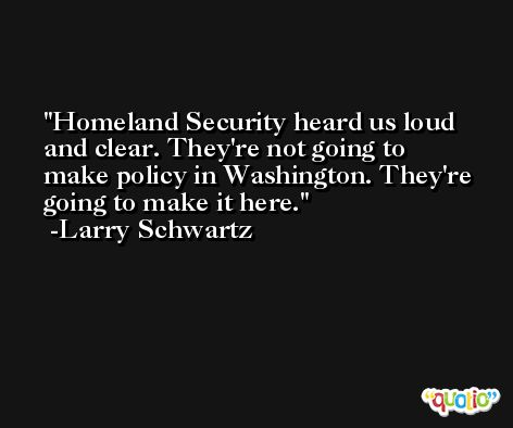 Homeland Security heard us loud and clear. They're not going to make policy in Washington. They're going to make it here. -Larry Schwartz