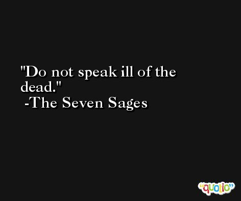 Do not speak ill of the dead. -The Seven Sages