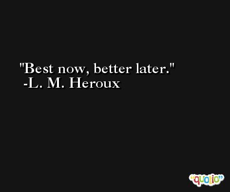 Best now, better later. -L. M. Heroux