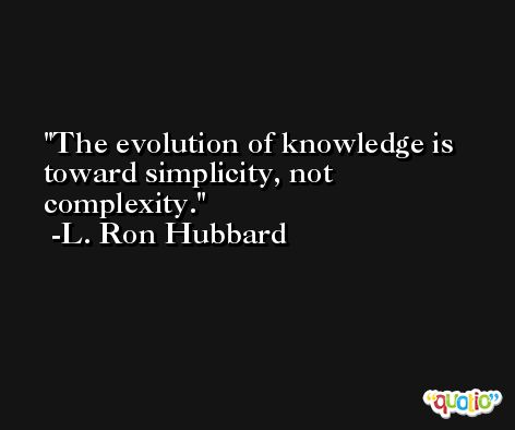The evolution of knowledge is toward simplicity, not complexity. -L. Ron Hubbard