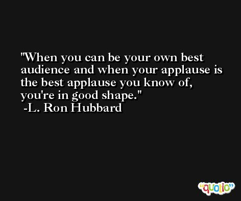 When you can be your own best audience and when your applause is the best applause you know of, you're in good shape. -L. Ron Hubbard