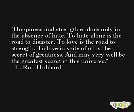 Happiness and strength endure only in the absence of hate. To hate alone is the road to disaster. To love is the road to strength. To love in spite of all is the secret of greatness. And may very well be the greatest secret in this universe. -L. Ron Hubbard