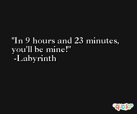 In 9 hours and 23 minutes, you'll be mine! -Labyrinth